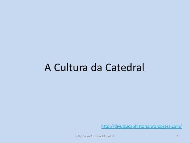A Cultura da Catedral  http://divulgacaohistoria.wordpress.com/ HCA, Curso Turismo, Módulo 4  1