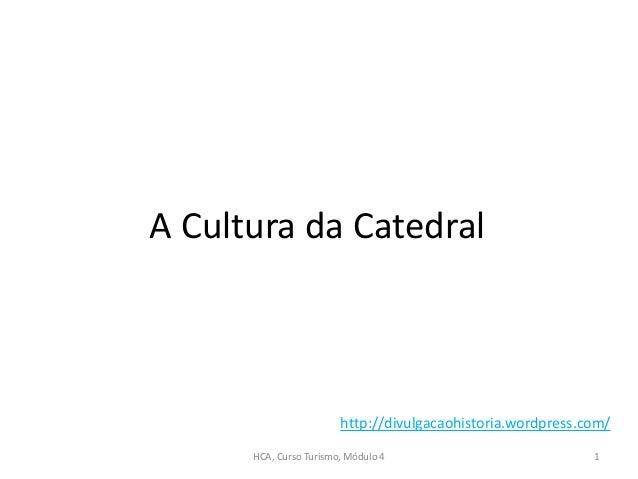 A Cultura da Catedral HCA, Curso Turismo, Módulo 4 1 http://divulgacaohistoria.wordpress.com/