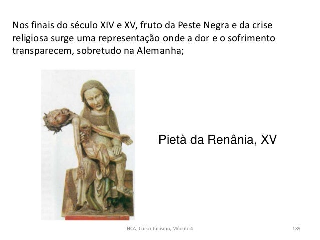 Nos finais do século XIV e XV, fruto da Peste Negra e da crise religiosa surge uma representação onde a dor e o sofrimento...