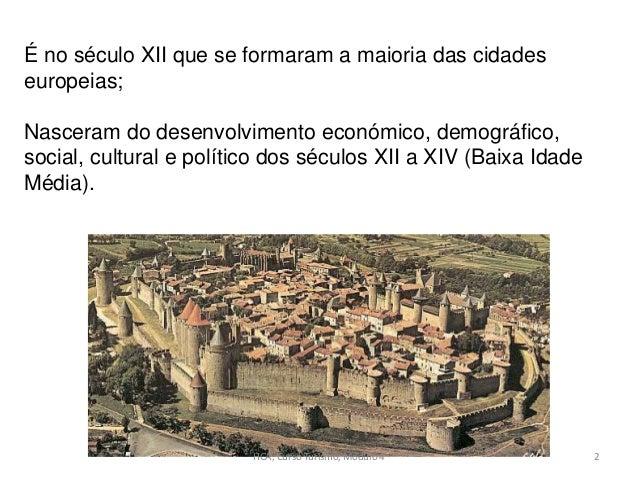 É no século XII que se formaram a maioria das cidades europeias; Nasceram do desenvolvimento económico, demográfico, socia...