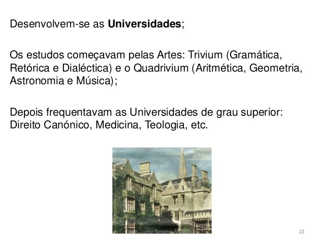 Desenvolvem-se as Universidades; Os estudos começavam pelas Artes: Trivium (Gramática, Retórica e Dialéctica) e o Quadrivi...