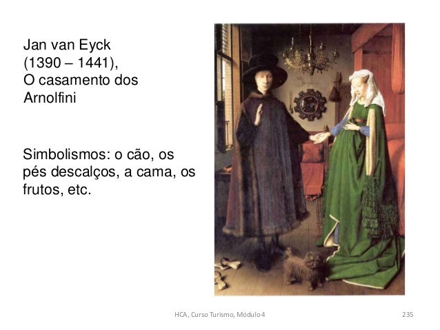 Jan van Eyck (1390 – 1441), O casamento dos Arnolfini Simbolismos: o cão, os pés descalços, a cama, os frutos, etc. HCA, C...