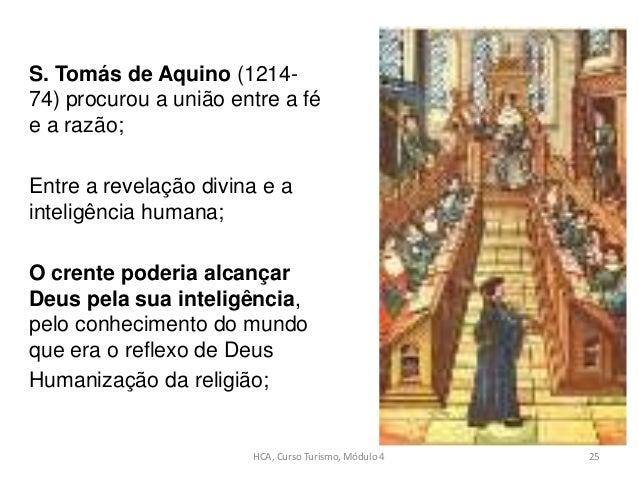 S. Tomás de Aquino (1214- 74) procurou a união entre a fé e a razão; Entre a revelação divina e a inteligência humana; O c...