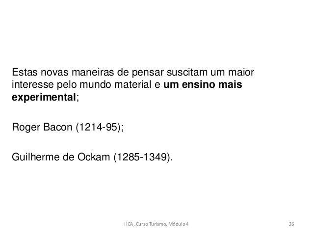 Estas novas maneiras de pensar suscitam um maior interesse pelo mundo material e um ensino mais experimental; Roger Bacon ...