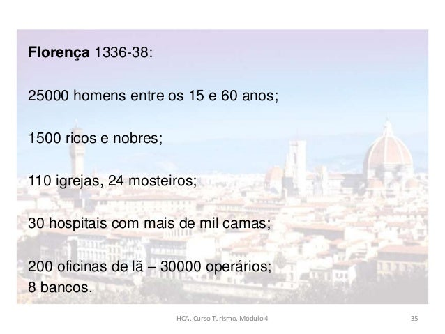 Florença 1336-38: 25000 homens entre os 15 e 60 anos; 1500 ricos e nobres; 110 igrejas, 24 mosteiros; 30 hospitais com mai...