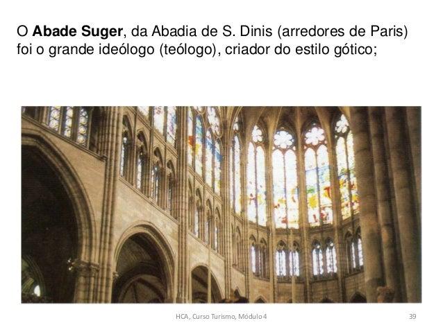 O Abade Suger, da Abadia de S. Dinis (arredores de Paris) foi o grande ideólogo (teólogo), criador do estilo gótico; HCA, ...