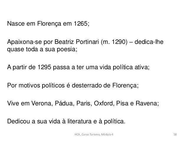 HCA, Curso Turismo, Módulo 4 58 Nasce em Florença em 1265; Apaixona-se por Beatriz Portinari (m. 1290) – dedica-lhe quase ...
