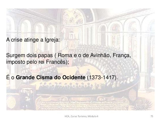 A crise atinge a Igreja: Surgem dois papas ( Roma e o de Avinhão, França, imposto pelo rei Francês); É o Grande Cisma do O...