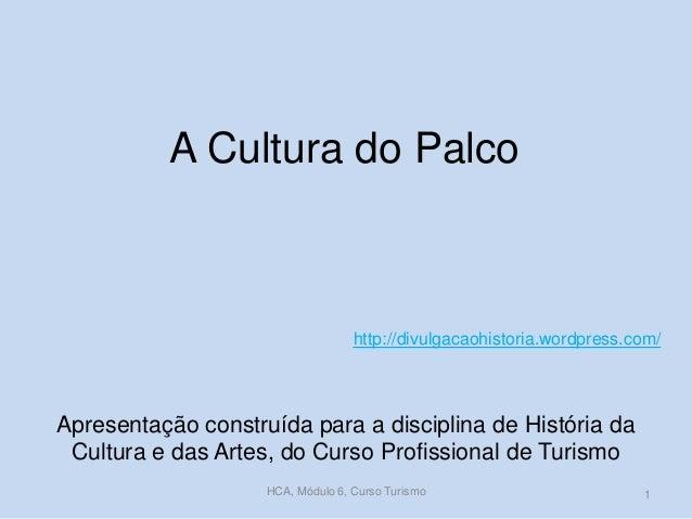 A Cultura do Palco  http://divulgacaohistoria.wordpress.com/  Apresentação construída para a disciplina de História da Cul...