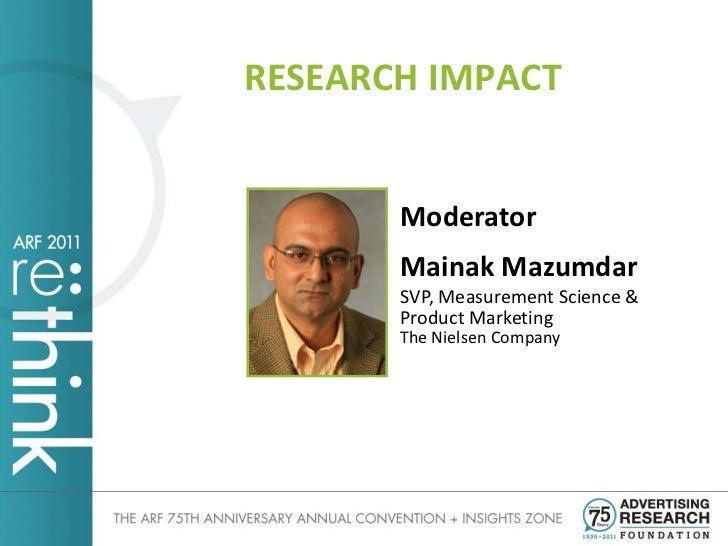 RESEARCH IMPACT       Moderator       Mainak Mazumdar       SVP, Measurement Science &       Product Marketing       The N...