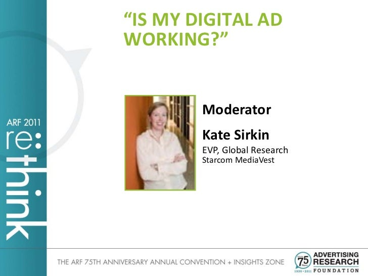 """IS MY DIGITAL ADWORKING?""        Moderator        Kate Sirkin        EVP, Global Research        Starcom MediaVest"
