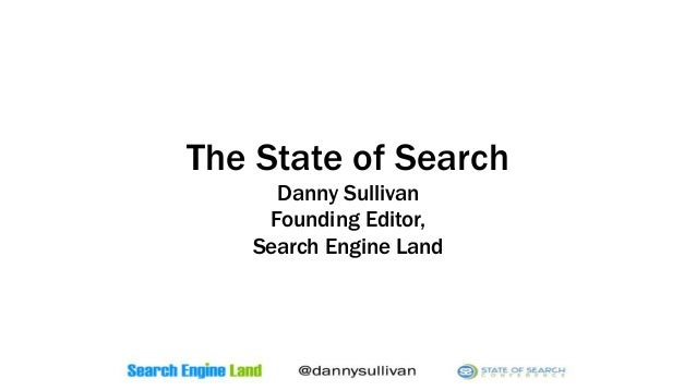 The State of Search Danny Sullivan Founding Editor, Search Engine Land