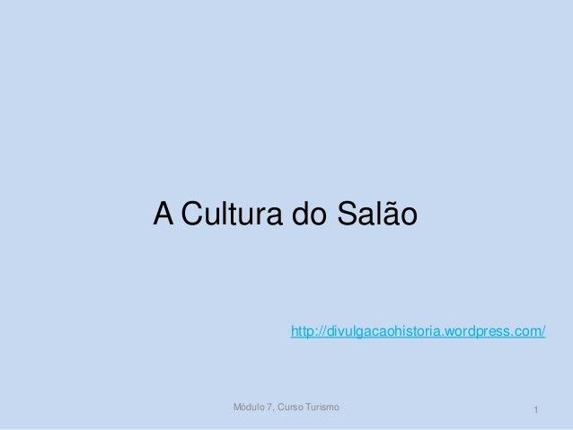 A Cultura do Salão  http://divulgacaohistoria.wordpress.com/  Módulo 7, Curso Turismo  1