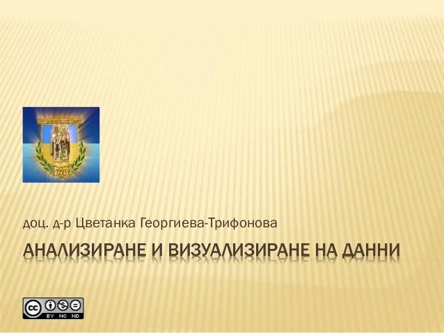 АНАЛИЗИРАНЕ И ВИЗУАЛИЗИРАНЕ НА ДАННИ доц. д-р Цветанка Георгиева-Трифонова