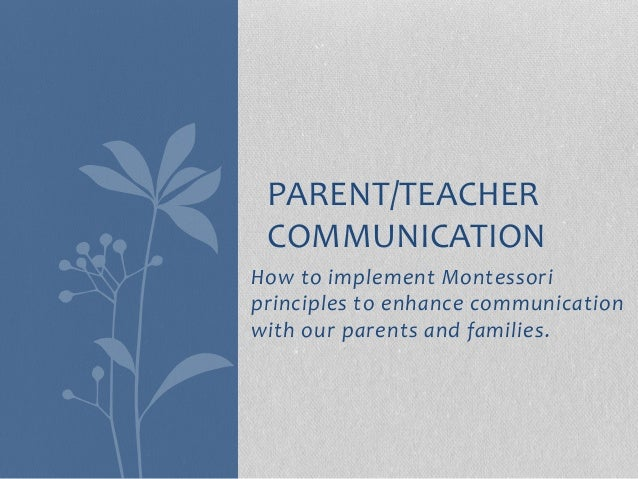 How to implement Montessori principles to enhance communication with our parents and families. PARENT/TEACHER COMMUNICATION