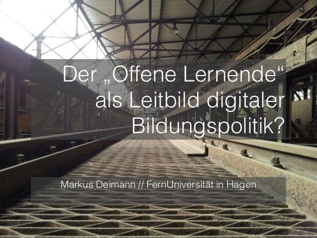 """Der """"Offene Lernende"""" als Leitbild digitaler Bildungspolitik? Markus Deimann // FernUniversität in Hagen"""