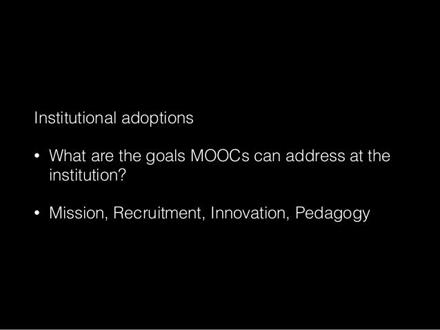 Institutional adoptions • What are the goals MOOCs can address at the institution? • Mission, Recruitment, Innovation, Ped...
