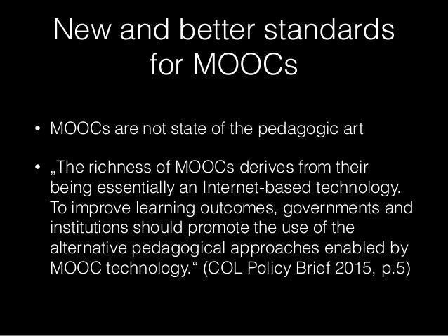 """New and better standards for MOOCs • MOOCs are not state of the pedagogic art • """"The richness of MOOCs derives from their ..."""