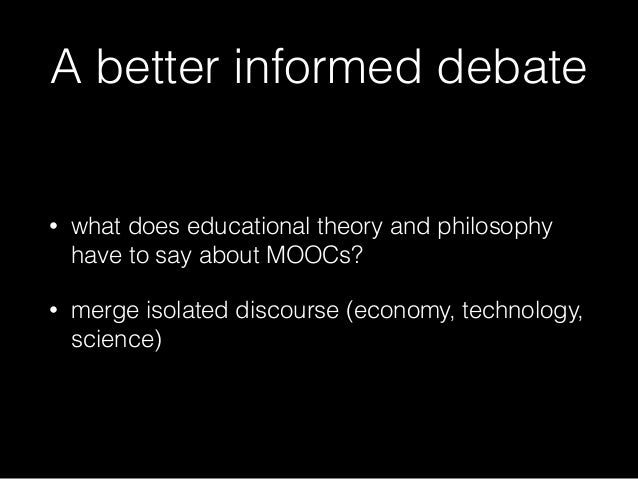 A better informed debate • what does educational theory and philosophy have to say about MOOCs? • merge isolated discourse...