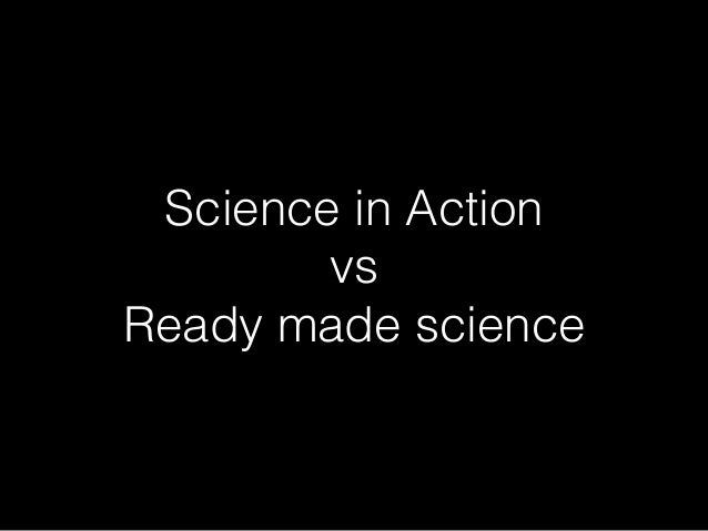 Science in Action vs Ready made science