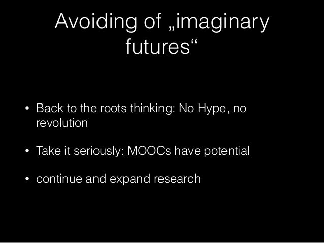 """Avoiding of """"imaginary futures"""" • Back to the roots thinking: No Hype, no revolution • Take it seriously: MOOCs have poten..."""