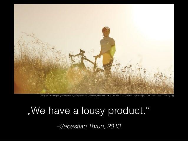"–Sebastian Thrun, 2013 ""We have a lousy product."" http://f.fastcompany.net/multisite_files/fastcompany/imagecache/1280/post..."