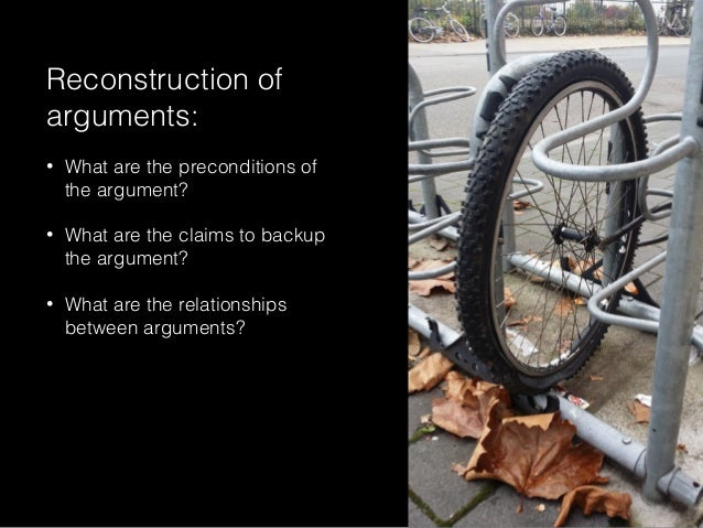 Reconstruction of arguments: • What are the preconditions of the argument? • What are the claims to backup the argument? •...