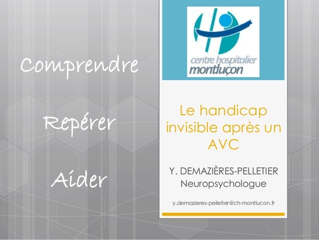 Le handicap  invisible après un  AVC  Y. DEMAZIÈRES-PELLETIER  Neuropsychologue  y.demazieres-pelletier@ch-montlucon.fr  C...