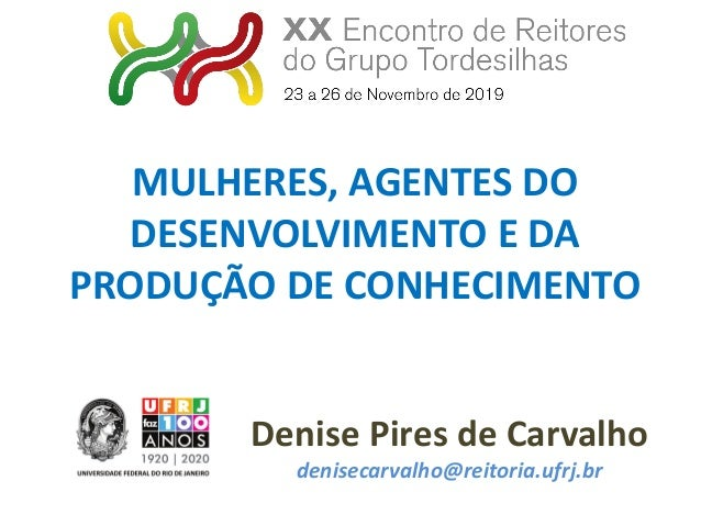 Denise Pires de Carvalho denisecarvalho@reitoria.ufrj.br MULHERES, AGENTES DO DESENVOLVIMENTO E DA PRODUÇÃO DE CONHECIMENTO