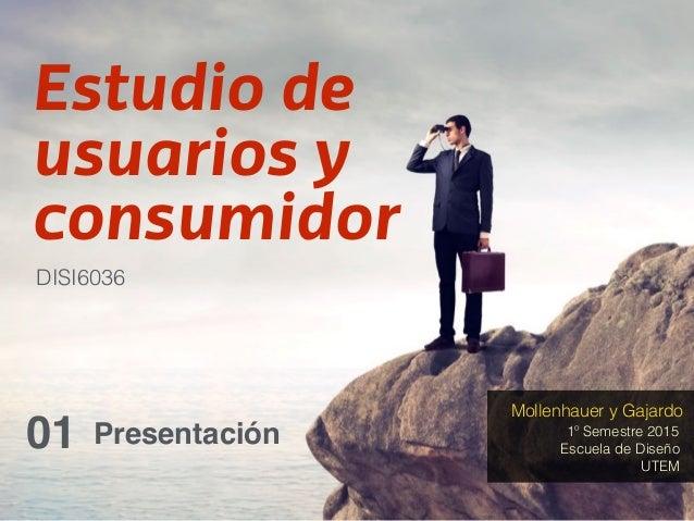 Estudio de usuarios y consumidor Presentación01 DISI6036 1º Semestre 2015 Mollenhauer y Gajardo Escuela de Diseño UTEM