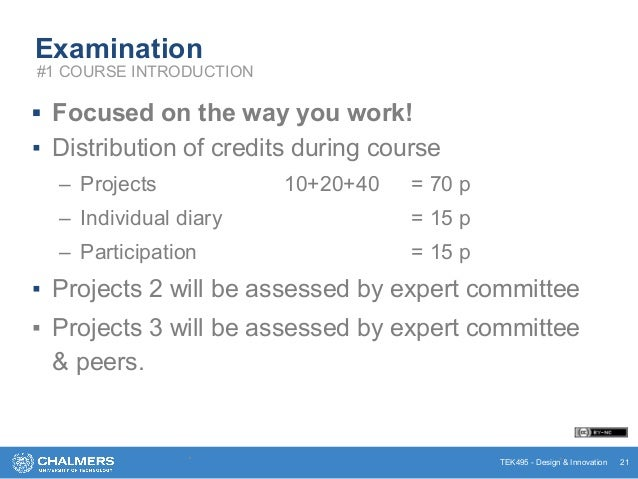 TEK495 - Design & Innovation Examination ▪ Focused on the way you work! ▪ Distribution of credits during course – Projects...