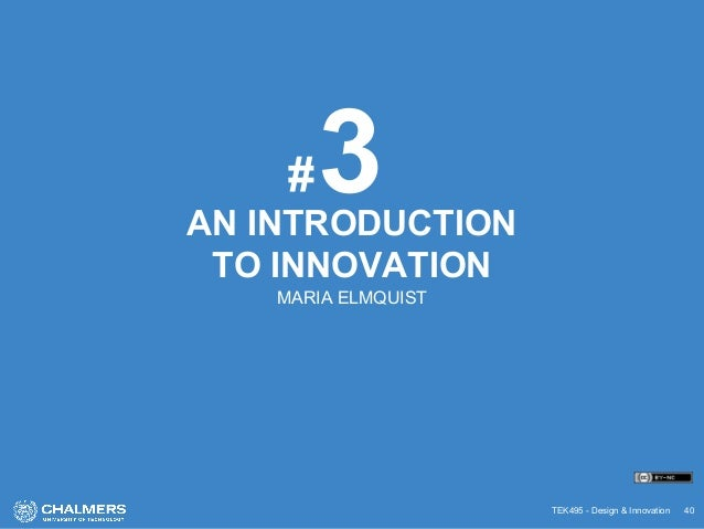 TEK495 - Design & Innovation 40 AN INTRODUCTION TO INNOVATION MARIA ELMQUIST 3#
