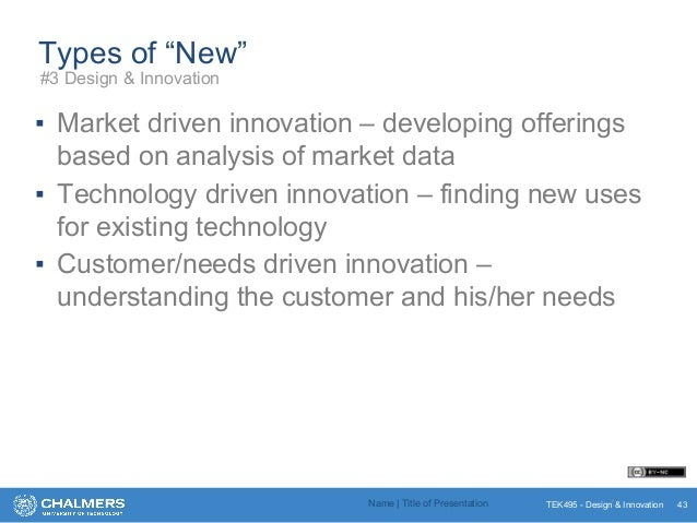 "TEK495 - Design & Innovation Types of ""New"" ▪ Market driven innovation – developing offerings based on analysis of market ..."