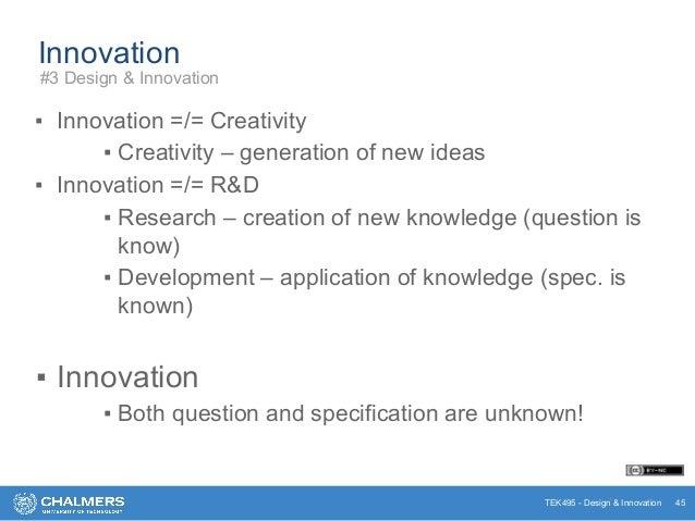 TEK495 - Design & Innovation Innovation ▪ Innovation =/= Creativity ▪ Creativity – generation of new ideas ▪ Innovation =/...