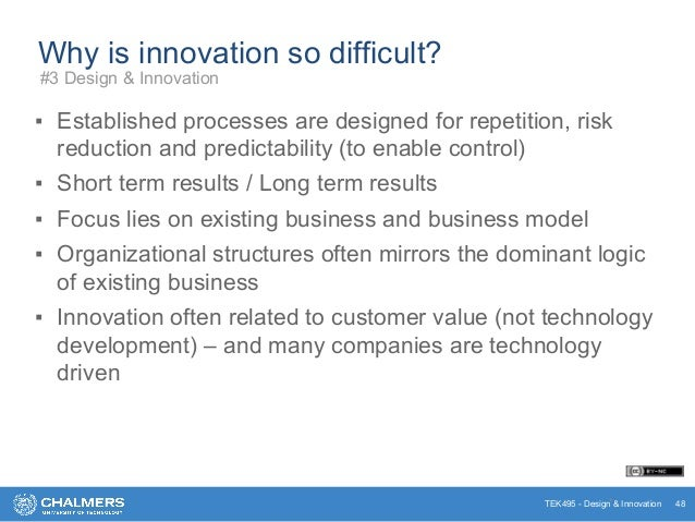 TEK495 - Design & Innovation Why is innovation so difficult? ▪ Established processes are designed for repetition, risk red...