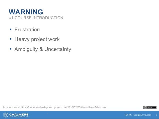 TEK495 - Design & Innovation WARNING ▪ Frustration ▪ Heavy project work ▪ Ambiguity & Uncertainty * * 5 #1 COURSE INTRODUC...