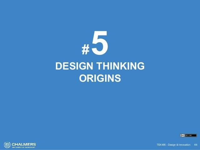 TEK495 - Design & Innovation 66 DESIGN THINKING ORIGINS 5#