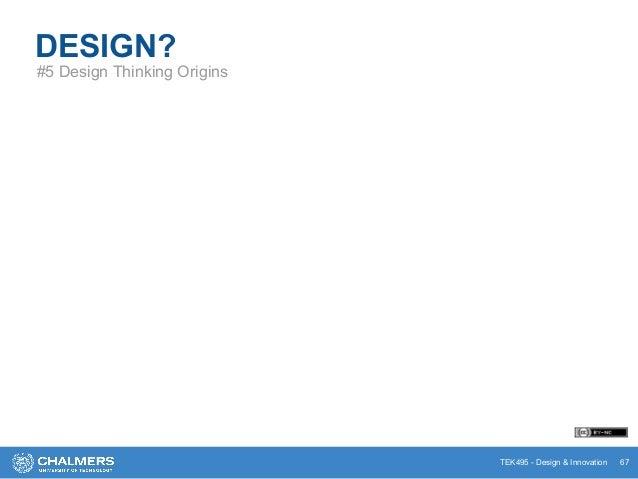 TEK495 - Design & Innovation DESIGN? #5 Design Thinking Origins 67