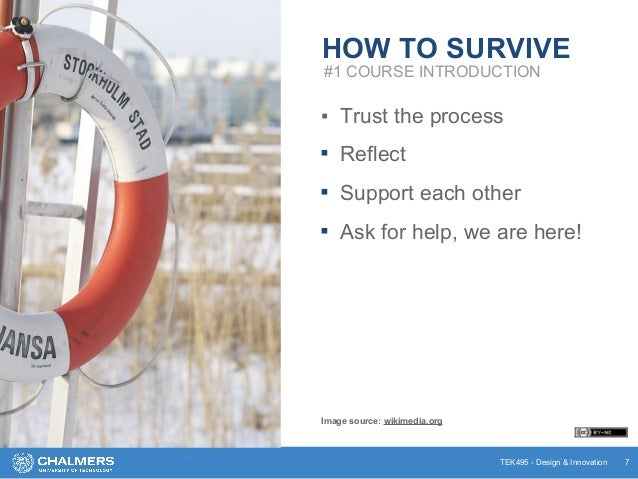 TEK495 - Design & Innovation HOW TO SURVIVE ▪ Trust the process ▪ Reflect ▪ Support each other ▪ Ask for help, we are here...
