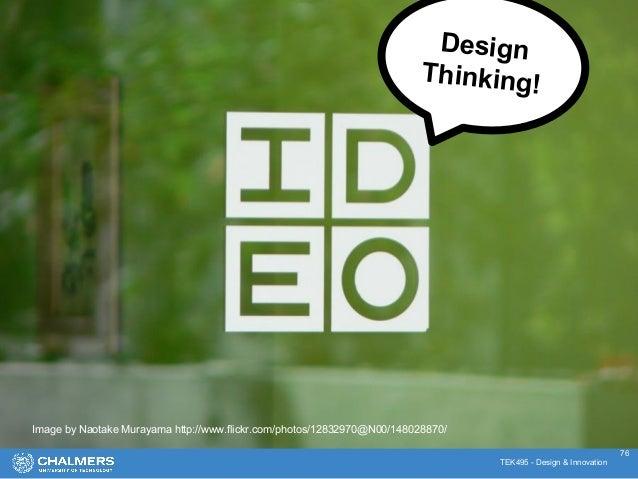 TEK495 - Design & Innovation Image by Naotake Murayama http://www.flickr.com/photos/12832970@N00/148028870/ Design Thinkin...