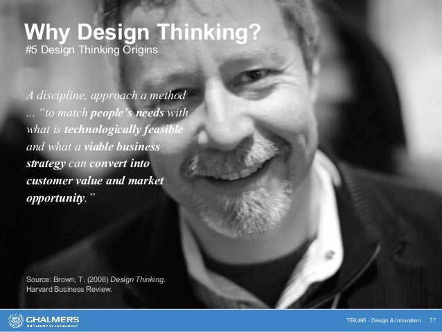 """TEK495 - Design & Innovation Why Design Thinking? A discipline, approach a method ... """"to match people's needs with what i..."""
