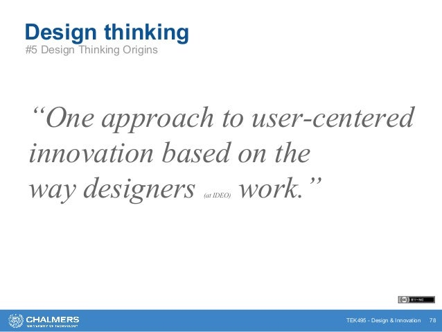 """TEK495 - Design & Innovation """"One approach to user-centered innovation based on the way designers (at IDEO) work."""" Design ..."""
