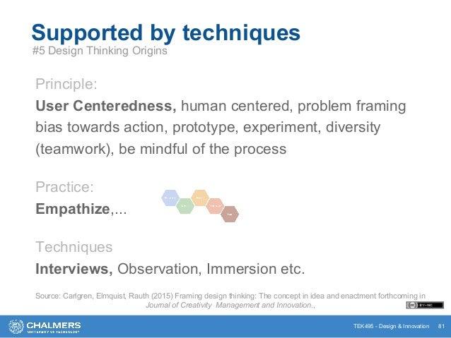 TEK495 - Design & Innovation 81 Supported by techniques #5 Design Thinking Origins Principle: User Centeredness, human cen...