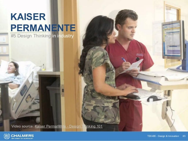 TEK495 - Design & Innovation 85 KAISER PERMANENTE #5 Design Thinking in industry Video source: Kaiser Permanente - Design ...