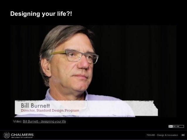 TEK495 - Design & InnovationTEK495 - Design & Innovation 86 Video: Bill Burnett - designing your life 86 Designing your li...