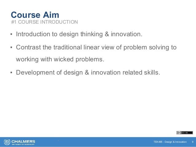 TEK495 - Design & Innovation Course Aim ▪ Introduction to design thinking & innovation. ▪ Contrast the traditional linear ...