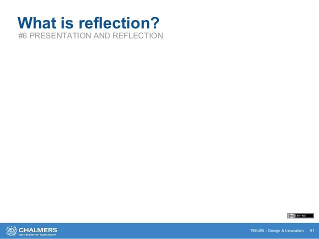 TEK495 - Design & Innovation 91 What is reflection? #6 PRESENTATION AND REFLECTION