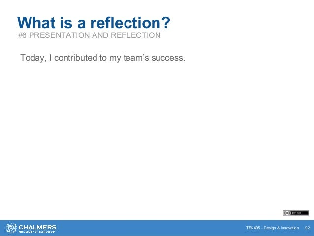 TEK495 - Design & Innovation 92 What is a reflection? #6 PRESENTATION AND REFLECTION Today, I contributed to my team's suc...