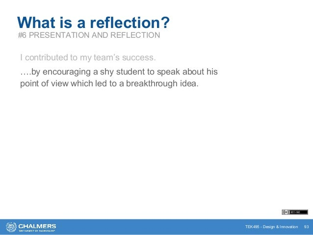 TEK495 - Design & Innovation 93 What is a reflection? #6 PRESENTATION AND REFLECTION I contributed to my team's success. …...