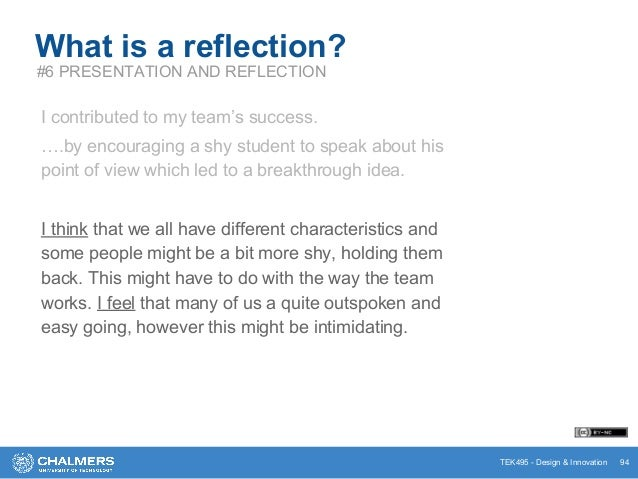 TEK495 - Design & Innovation 94 What is a reflection? #6 PRESENTATION AND REFLECTION I contributed to my team's success. …...